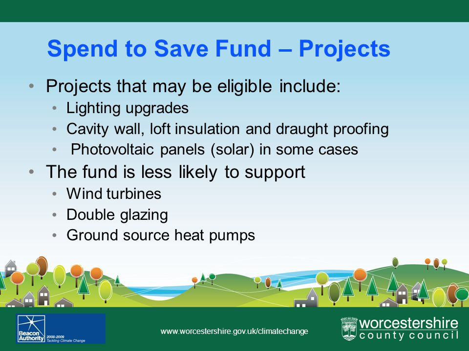 www.worcestershire.gov.uk/climatechange Spend to Save Fund – Projects Projects that may be eligible include: Lighting upgrades Cavity wall, loft insulation and draught proofing Photovoltaic panels (solar) in some cases The fund is less likely to support Wind turbines Double glazing Ground source heat pumps