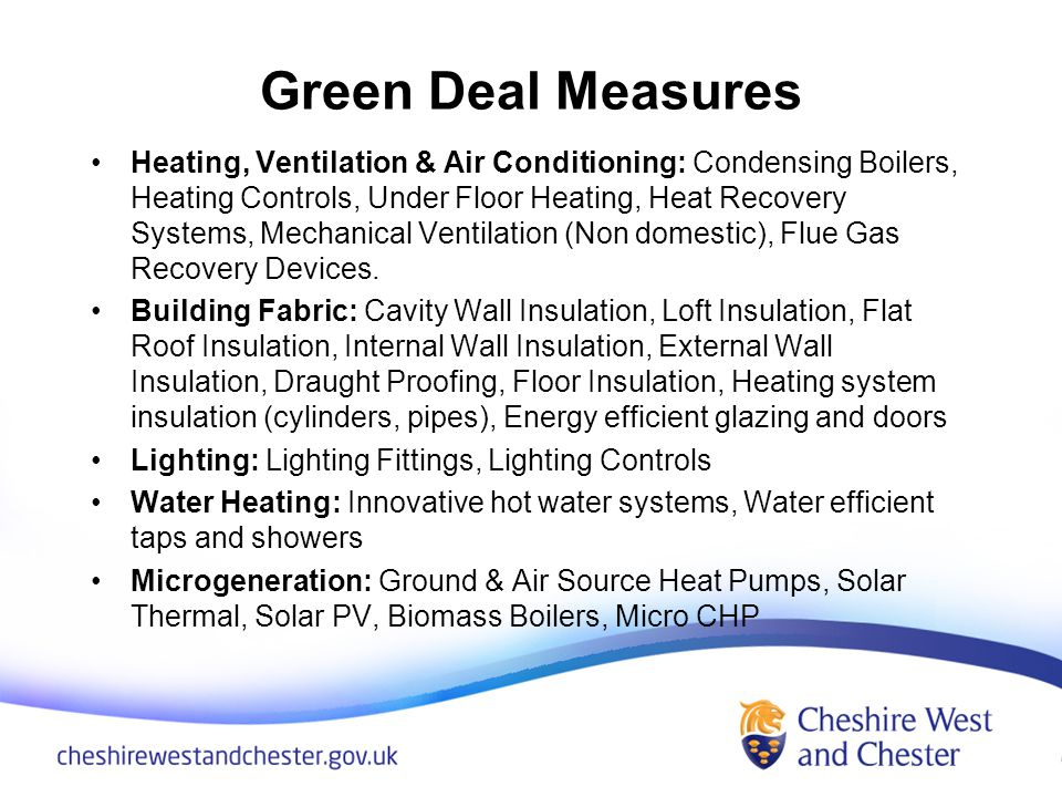 Green Deal Measures Heating, Ventilation & Air Conditioning: Condensing Boilers, Heating Controls, Under Floor Heating, Heat Recovery Systems, Mechanical Ventilation (Non domestic), Flue Gas Recovery Devices.