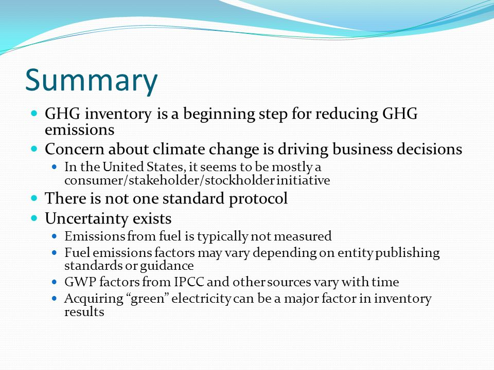 Summary GHG inventory is a beginning step for reducing GHG emissions Concern about climate change is driving business decisions In the United States, it seems to be mostly a consumer/stakeholder/stockholder initiative There is not one standard protocol Uncertainty exists Emissions from fuel is typically not measured Fuel emissions factors may vary depending on entity publishing standards or guidance GWP factors from IPCC and other sources vary with time Acquiring green electricity can be a major factor in inventory results