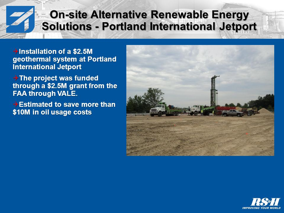 On-site Alternative Renewable Energy Solutions - Portland International Jetport Installation of a $2.5M geothermal system at Portland International Jetport Installation of a $2.5M geothermal system at Portland International Jetport The project was funded through a $2.5M grant from the FAA through VALE.