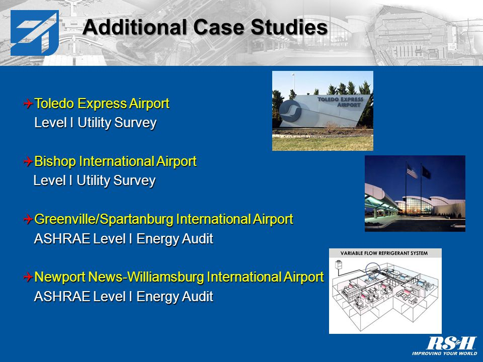 Additional Case Studies Toledo Express Airport Toledo Express Airport Level I Utility Survey Bishop International Airport Bishop International Airport Level I Utility Survey Level I Utility Survey Greenville/Spartanburg International Airport Greenville/Spartanburg International Airport ASHRAE Level I Energy Audit Newport News-Williamsburg International Airport Newport News-Williamsburg International Airport ASHRAE Level I Energy Audit
