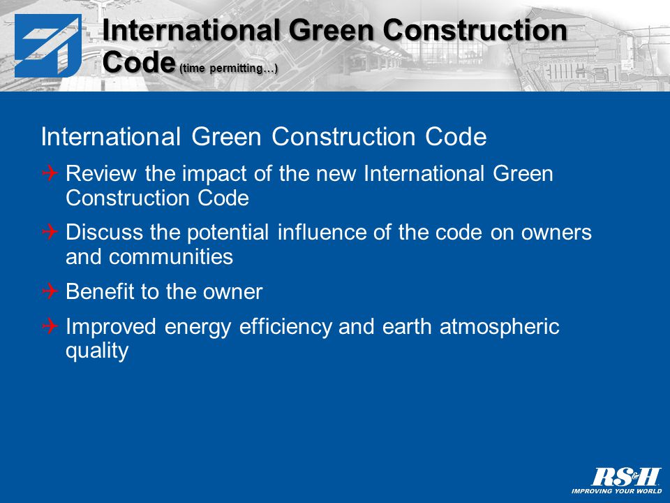 International Green Construction Code Review the impact of the new International Green Construction Code Discuss the potential influence of the code on owners and communities Benefit to the owner Improved energy efficiency and earth atmospheric quality International Green Construction Code (time permitting…)