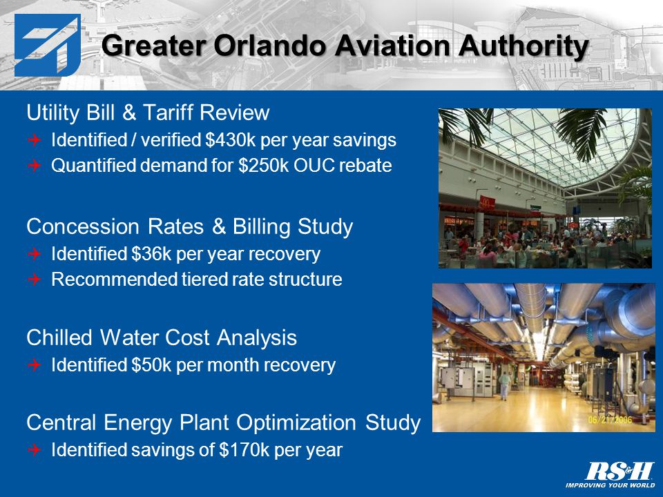 Greater Orlando Aviation Authority Utility Bill & Tariff Review Identified / verified $430k per year savings Quantified demand for $250k OUC rebate Concession Rates & Billing Study Identified $36k per year recovery Recommended tiered rate structure Chilled Water Cost Analysis Identified $50k per month recovery Central Energy Plant Optimization Study Identified savings of $170k per year