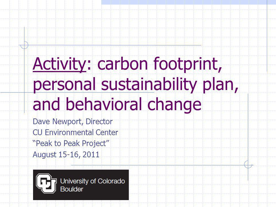 Activity: carbon footprint, personal sustainability plan, and behavioral change Dave Newport, Director CU Environmental Center Peak to Peak Project August 15-16, 2011