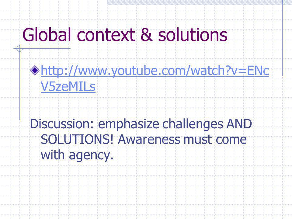 Global context & solutions http://www.youtube.com/watch v=ENc V5zeMILs Discussion: emphasize challenges AND SOLUTIONS.