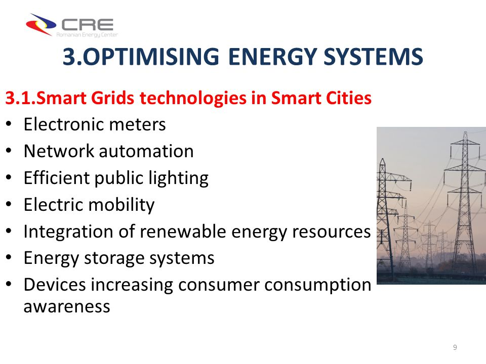 3.OPTIMISING ENERGY SYSTEMS 3.1.Smart Grids technologies in Smart Cities Electronic meters Network automation Efficient public lighting Electric mobility Integration of renewable energy resources Energy storage systems Devices increasing consumer consumption awareness 9