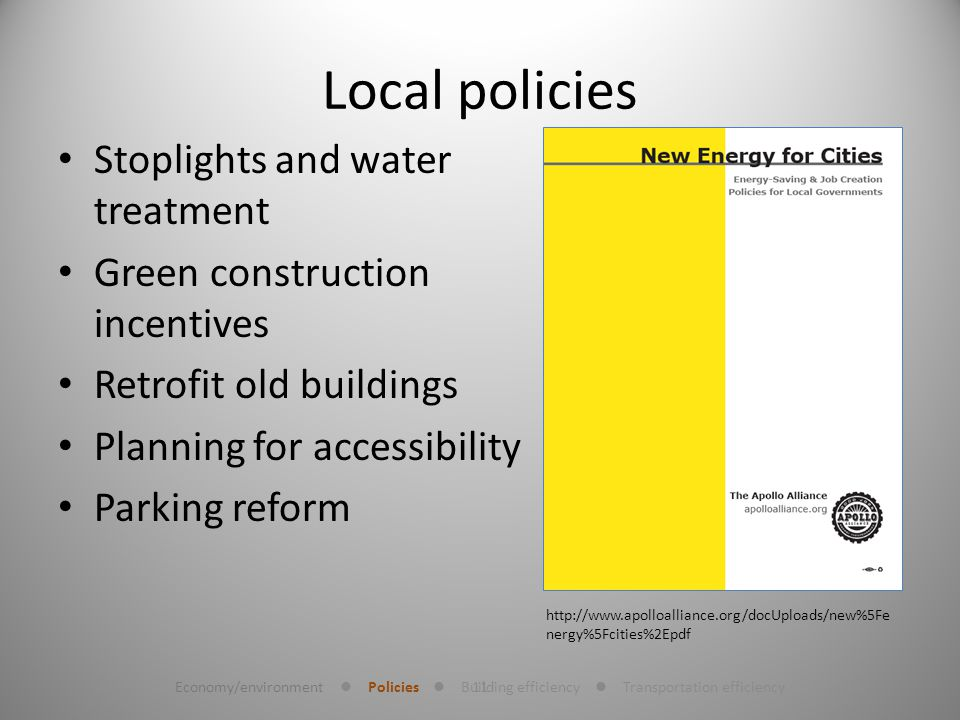 11 Local policies Stoplights and water treatment Green construction incentives Retrofit old buildings Planning for accessibility Parking reform http://www.apolloalliance.org/docUploads/new%5Fe nergy%5Fcities%2Epdf Economy/environment Policies Building efficiency Transportation efficiency