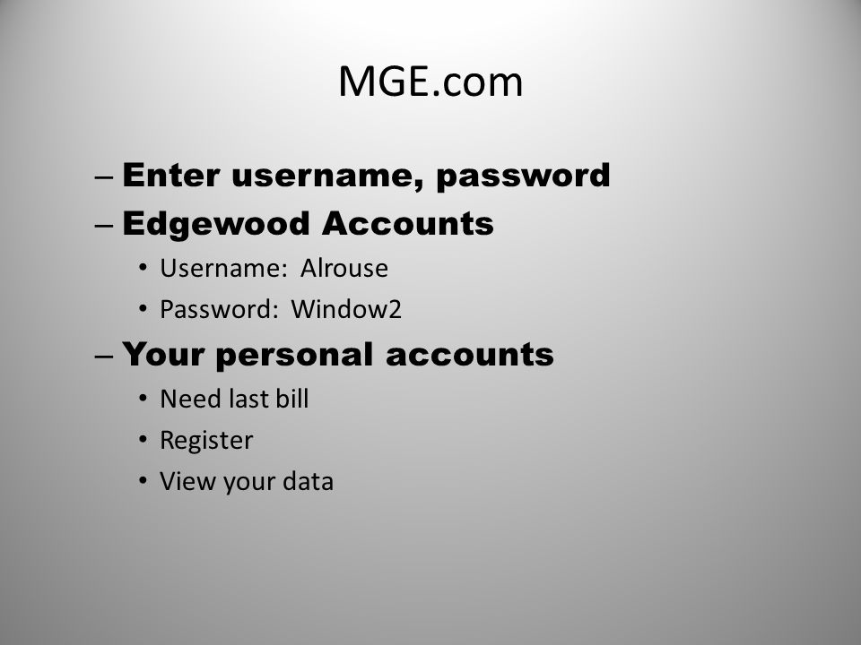 MGE.com – Enter username, password – Edgewood Accounts Username: Alrouse Password: Window2 – Your personal accounts Need last bill Register View your data