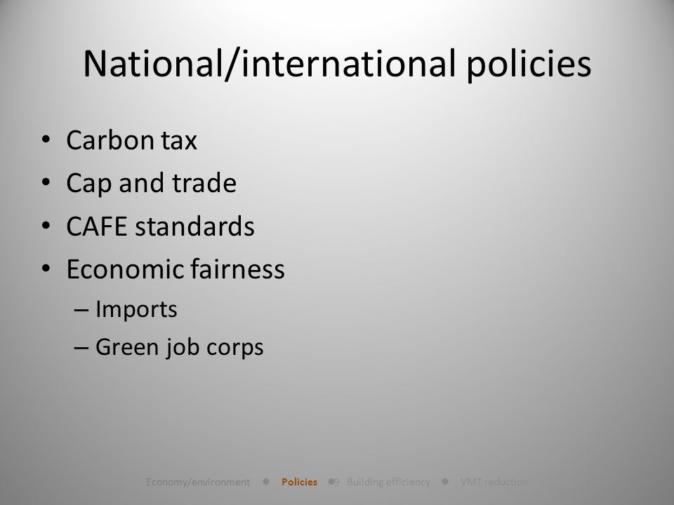 9 National/international policies Carbon tax Cap and trade CAFE standards Economic fairness – Imports – Green job corps Economy/environment Policies Building efficiency VMT reduction