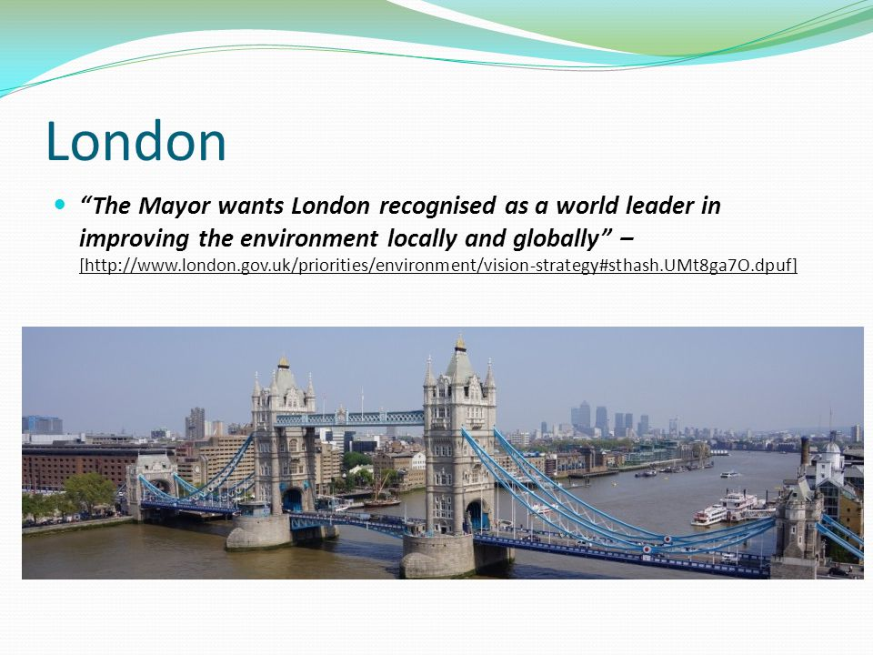 London The Mayor wants London recognised as a world leader in improving the environment locally and globally – [http://www.london.gov.uk/priorities/environment/vision-strategy#sthash.UMt8ga7O.dpuf]