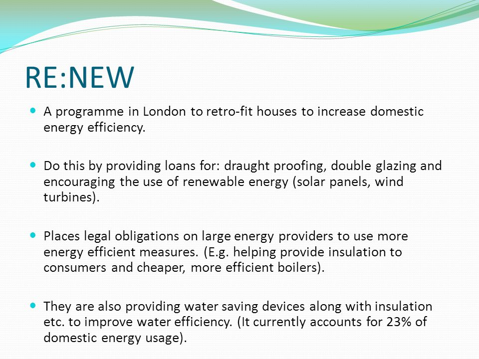 RE:NEW A programme in London to retro-fit houses to increase domestic energy efficiency.