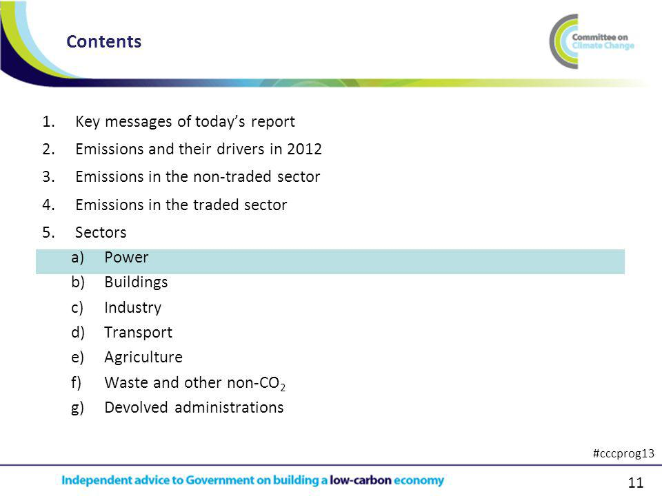 11 1.Key messages of todays report 2.Emissions and their drivers in 2012 3.Emissions in the non-traded sector 4.Emissions in the traded sector 5.Sectors a)Power b)Buildings c)Industry d)Transport e)Agriculture f)Waste and other non-CO 2 g)Devolved administrations Contents #cccprog13