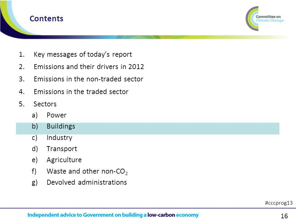 16 1.Key messages of todays report 2.Emissions and their drivers in 2012 3.Emissions in the non-traded sector 4.Emissions in the traded sector 5.Sectors a)Power b)Buildings c)Industry d)Transport e)Agriculture f)Waste and other non-CO 2 g)Devolved administrations Contents #cccprog13