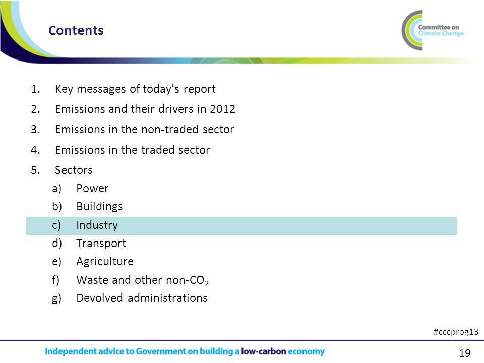 19 1.Key messages of todays report 2.Emissions and their drivers in 2012 3.Emissions in the non-traded sector 4.Emissions in the traded sector 5.Sectors a)Power b)Buildings c)Industry d)Transport e)Agriculture f)Waste and other non-CO 2 g)Devolved administrations Contents #cccprog13