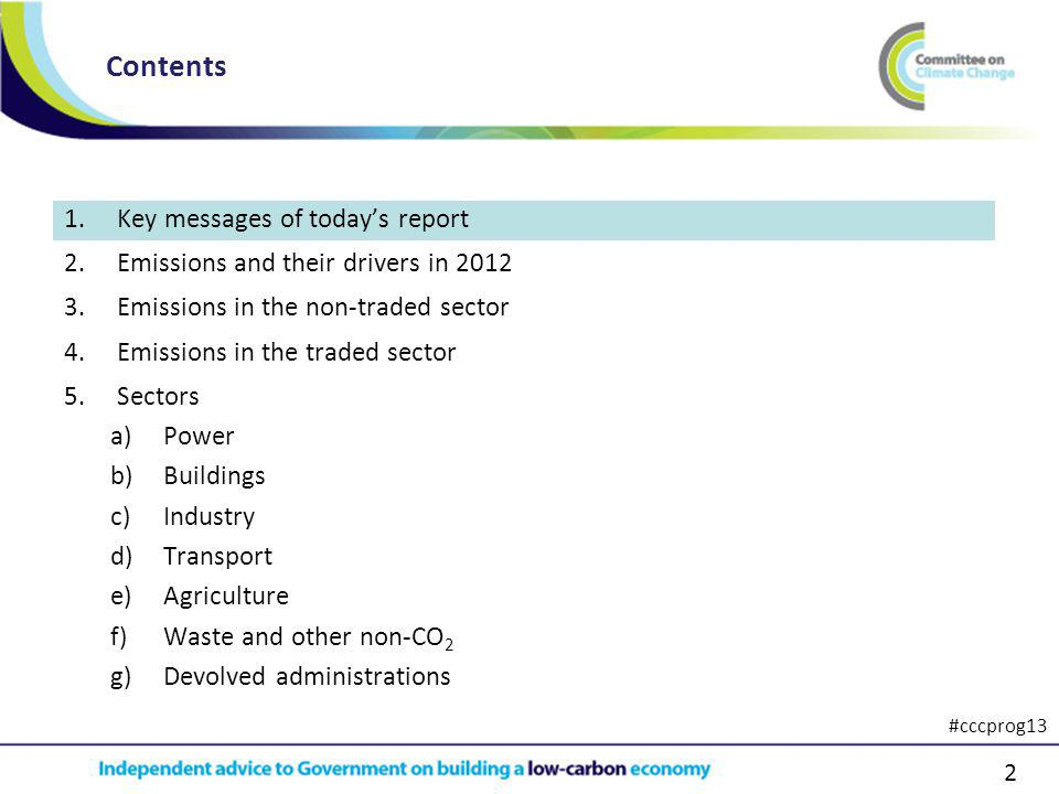 2 1.Key messages of todays report 2.Emissions and their drivers in 2012 3.Emissions in the non-traded sector 4.Emissions in the traded sector 5.Sectors a)Power b)Buildings c)Industry d)Transport e)Agriculture f)Waste and other non-CO 2 g)Devolved administrations Contents #cccprog13