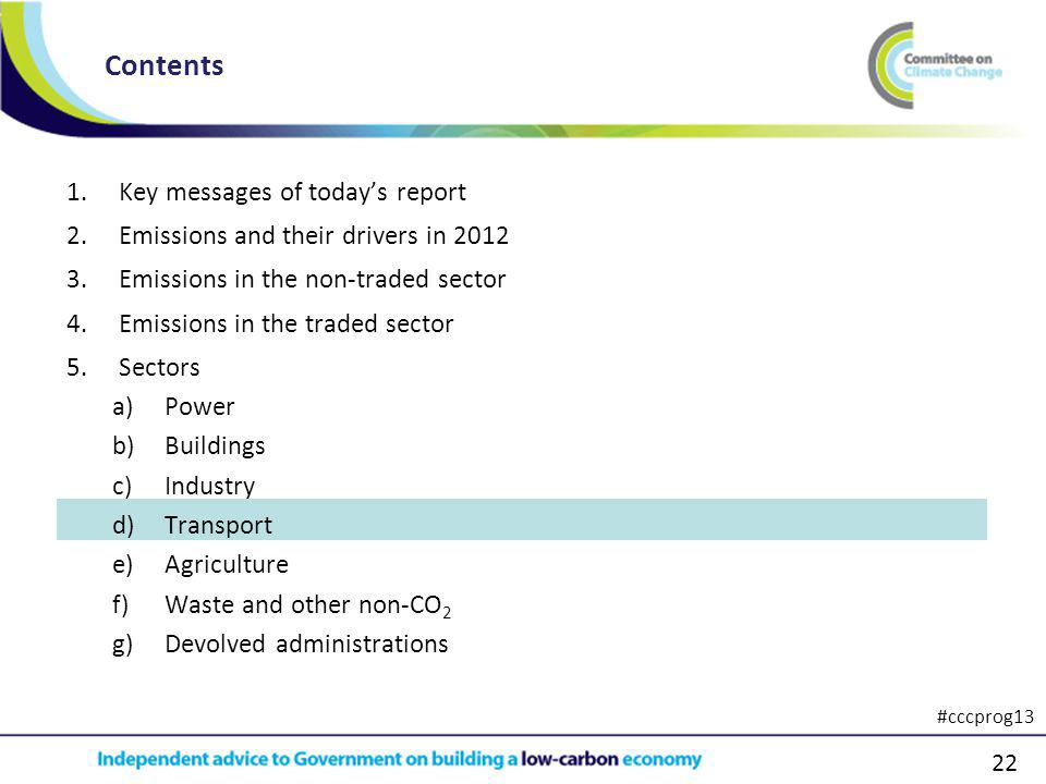 22 1.Key messages of todays report 2.Emissions and their drivers in 2012 3.Emissions in the non-traded sector 4.Emissions in the traded sector 5.Sectors a)Power b)Buildings c)Industry d)Transport e)Agriculture f)Waste and other non-CO 2 g)Devolved administrations Contents #cccprog13