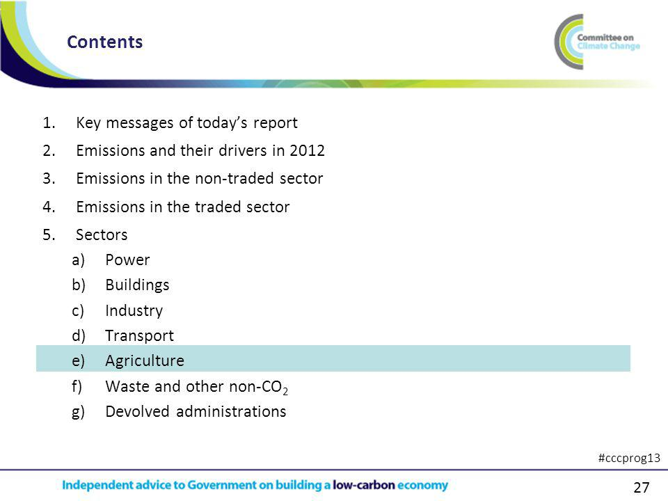 27 1.Key messages of todays report 2.Emissions and their drivers in 2012 3.Emissions in the non-traded sector 4.Emissions in the traded sector 5.Sectors a)Power b)Buildings c)Industry d)Transport e)Agriculture f)Waste and other non-CO 2 g)Devolved administrations Contents #cccprog13