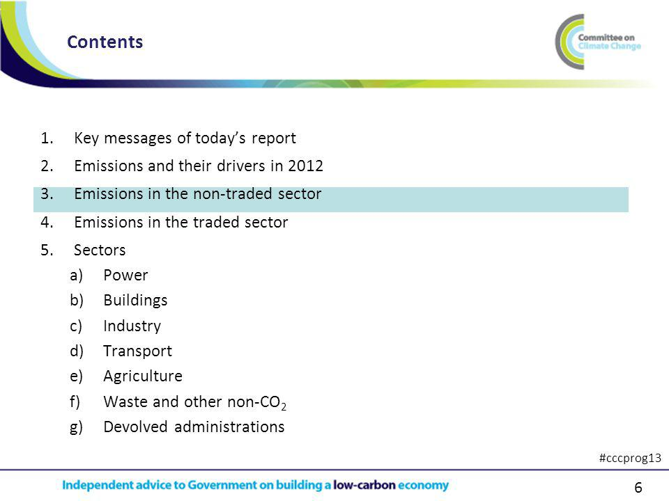 6 1.Key messages of todays report 2.Emissions and their drivers in 2012 3.Emissions in the non-traded sector 4.Emissions in the traded sector 5.Sectors a)Power b)Buildings c)Industry d)Transport e)Agriculture f)Waste and other non-CO 2 g)Devolved administrations Contents #cccprog13
