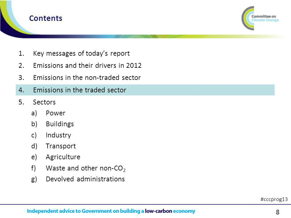 8 1.Key messages of todays report 2.Emissions and their drivers in 2012 3.Emissions in the non-traded sector 4.Emissions in the traded sector 5.Sectors a)Power b)Buildings c)Industry d)Transport e)Agriculture f)Waste and other non-CO 2 g)Devolved administrations Contents #cccprog13