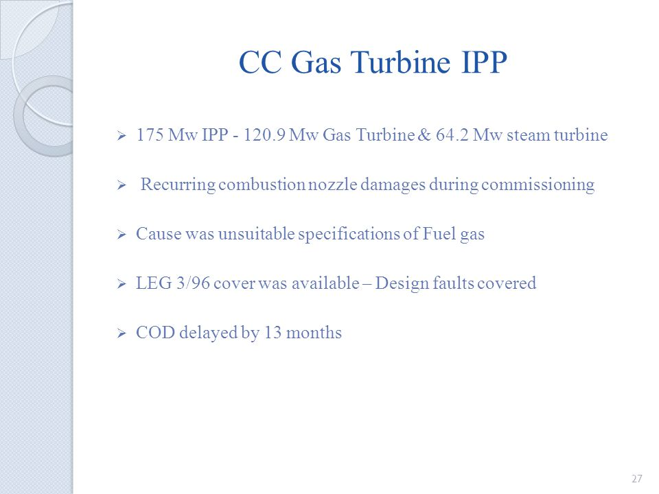 CC Gas Turbine IPP 175 Mw IPP - 120.9 Mw Gas Turbine & 64.2 Mw steam turbine Recurring combustion nozzle damages during commissioning Cause was unsuitable specifications of Fuel gas LEG 3/96 cover was available – Design faults covered COD delayed by 13 months 27