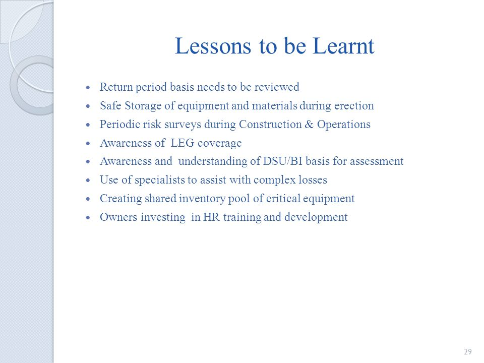 Lessons to be Learnt Return period basis needs to be reviewed Safe Storage of equipment and materials during erection Periodic risk surveys during Construction & Operations Awareness of LEG coverage Awareness and understanding of DSU/BI basis for assessment Use of specialists to assist with complex losses Creating shared inventory pool of critical equipment Owners investing in HR training and development 29