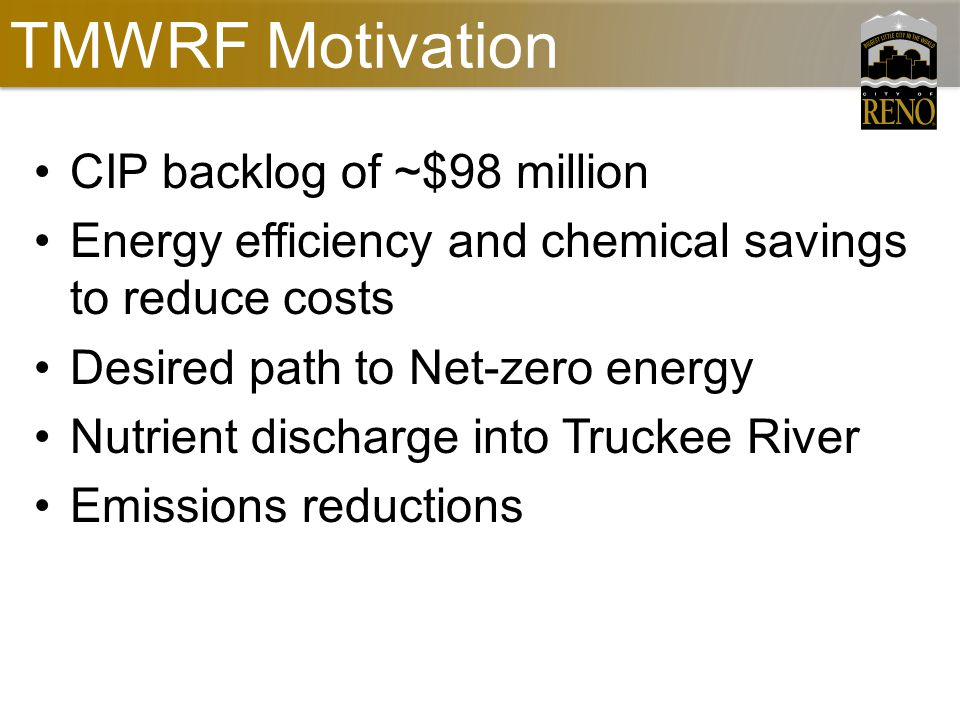 TMWRF Motivation CIP backlog of ~$98 million Energy efficiency and chemical savings to reduce costs Desired path to Net-zero energy Nutrient discharge into Truckee River Emissions reductions