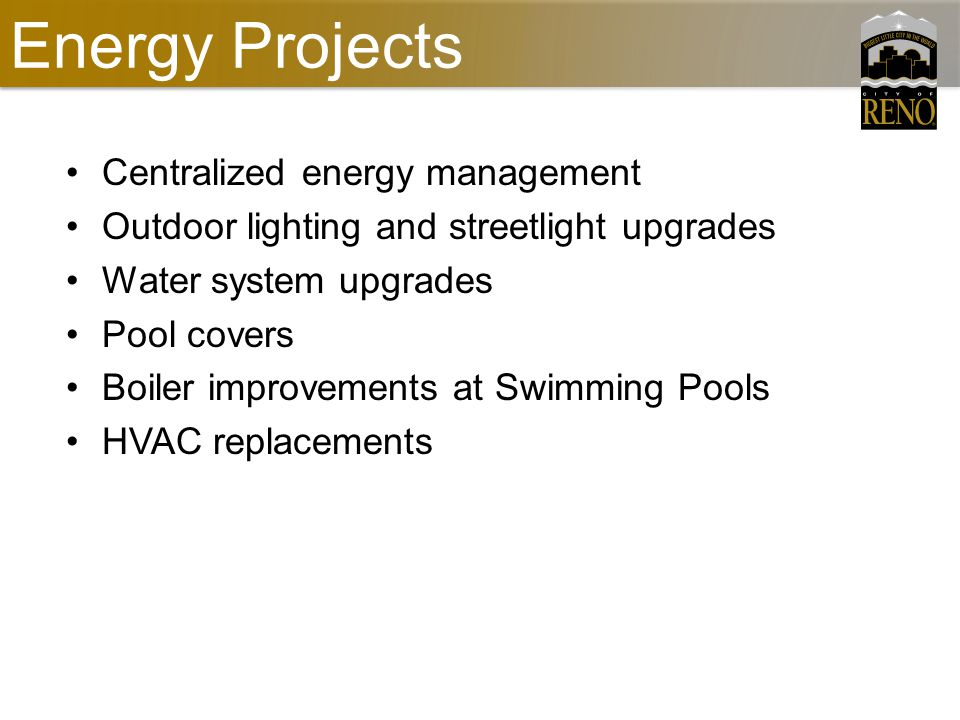 Energy Projects Centralized energy management Outdoor lighting and streetlight upgrades Water system upgrades Pool covers Boiler improvements at Swimming Pools HVAC replacements