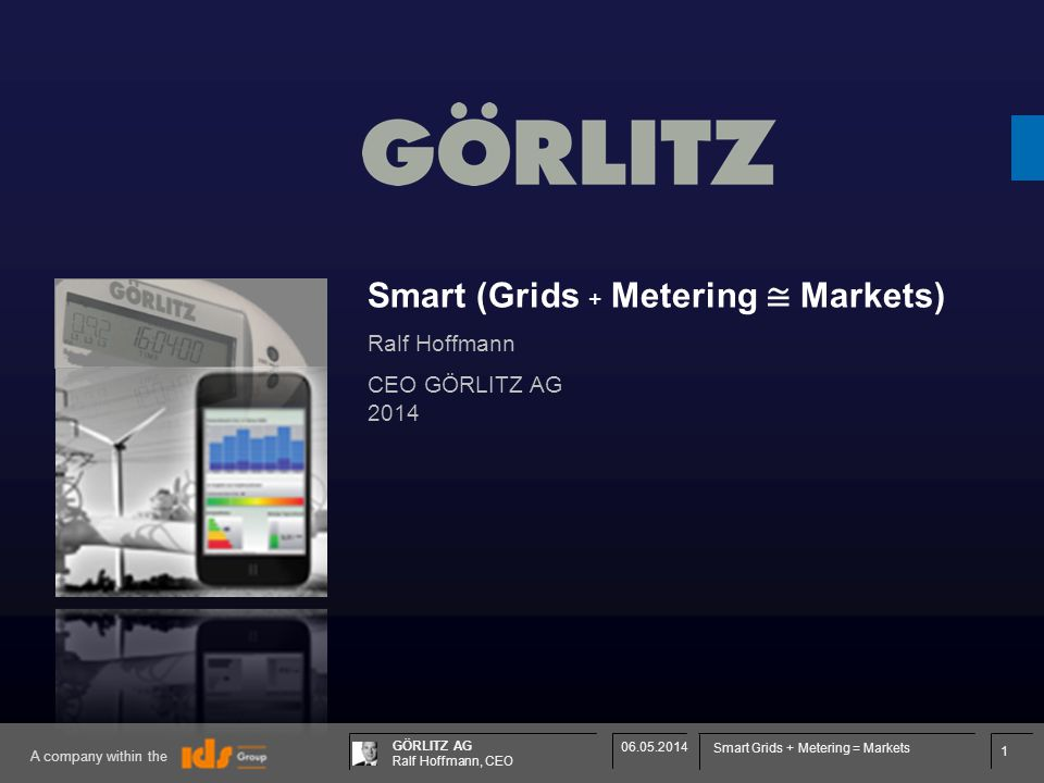 1 GÖRLITZ AG Ralf Hoffmann, CEO A company within the 06.05.2014 Smart Grids + Metering = Markets Smart (Grids + Metering Markets) Ralf Hoffmann CEO GÖRLITZ AG 2014