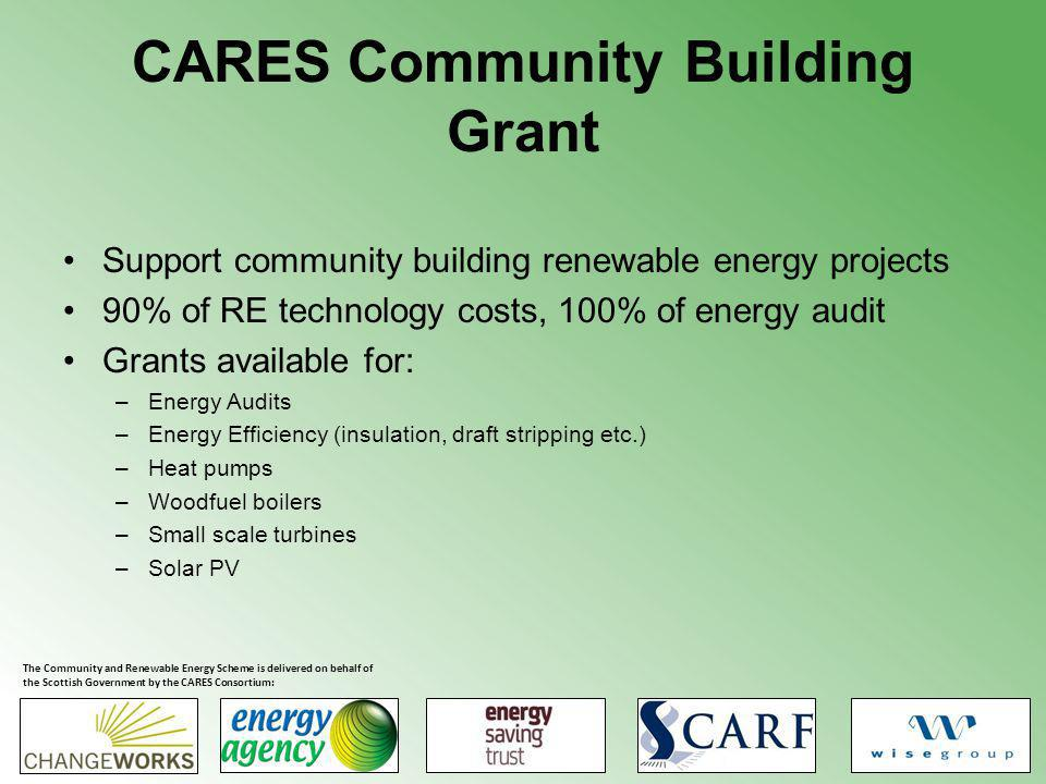CARES Community Building Grant Support community building renewable energy projects 90% of RE technology costs, 100% of energy audit Grants available for: –Energy Audits –Energy Efficiency (insulation, draft stripping etc.) –Heat pumps –Woodfuel boilers –Small scale turbines –Solar PV The Community and Renewable Energy Scheme is delivered on behalf of the Scottish Government by the CARES Consortium: