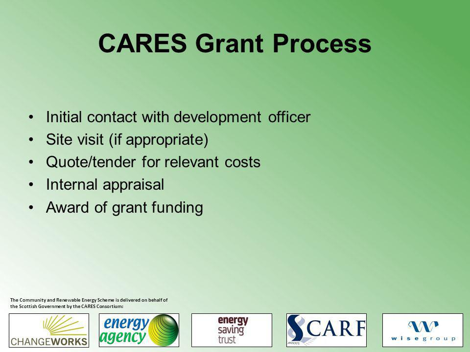 CARES Grant Process Initial contact with development officer Site visit (if appropriate) Quote/tender for relevant costs Internal appraisal Award of grant funding The Community and Renewable Energy Scheme is delivered on behalf of the Scottish Government by the CARES Consortium: