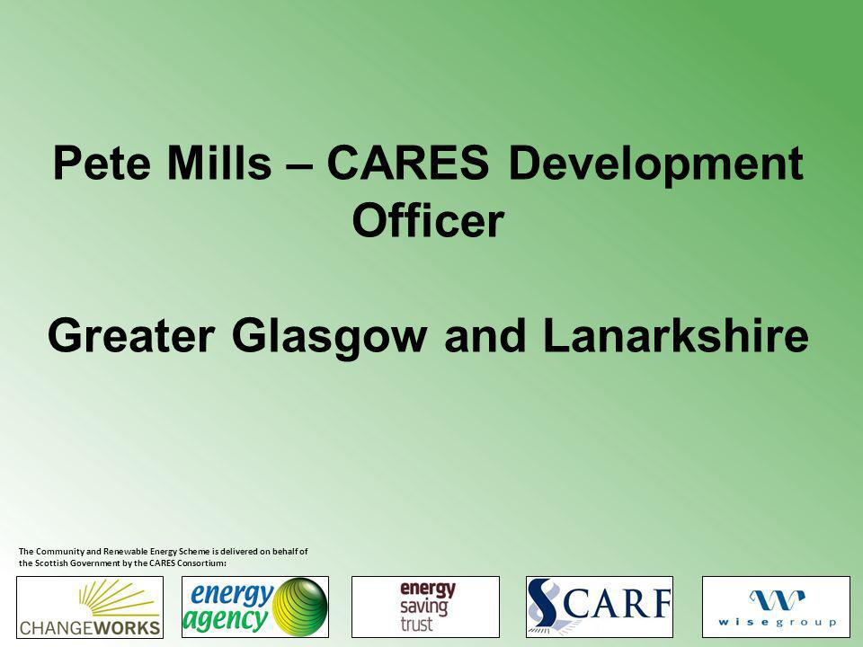 Pete Mills – CARES Development Officer Greater Glasgow and Lanarkshire The Community and Renewable Energy Scheme is delivered on behalf of the Scottish Government by the CARES Consortium: