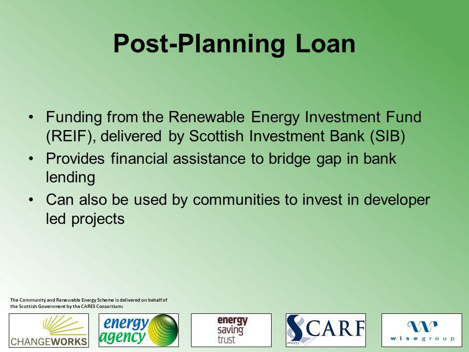 Post-Planning Loan Funding from the Renewable Energy Investment Fund (REIF), delivered by Scottish Investment Bank (SIB) Provides financial assistance to bridge gap in bank lending Can also be used by communities to invest in developer led projects The Community and Renewable Energy Scheme is delivered on behalf of the Scottish Government by the CARES Consortium: