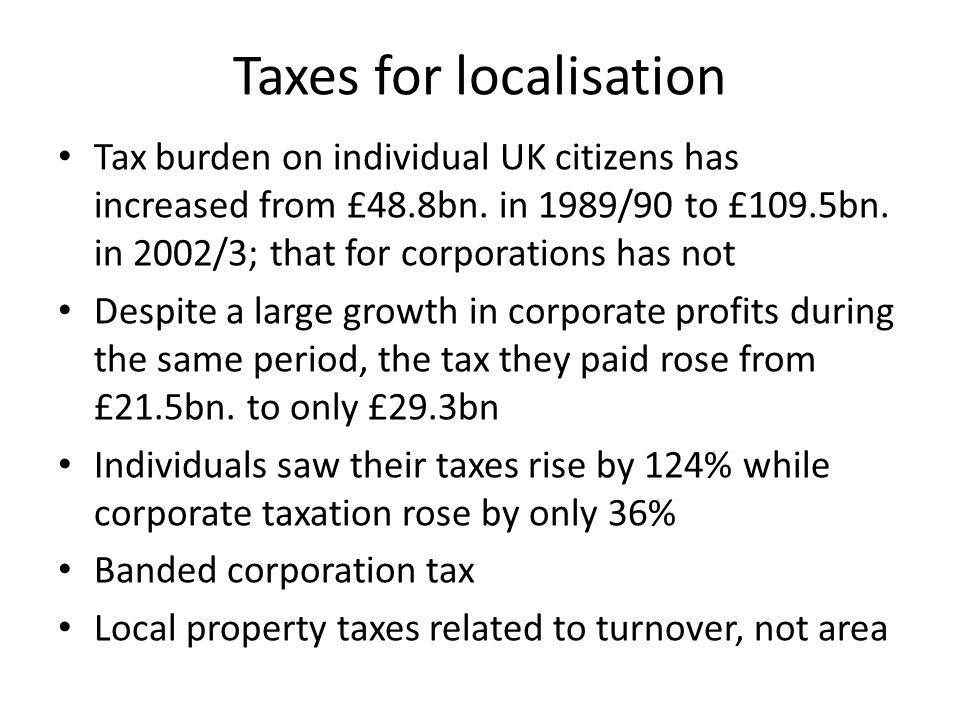 Taxes for localisation Tax burden on individual UK citizens has increased from £48.8bn.