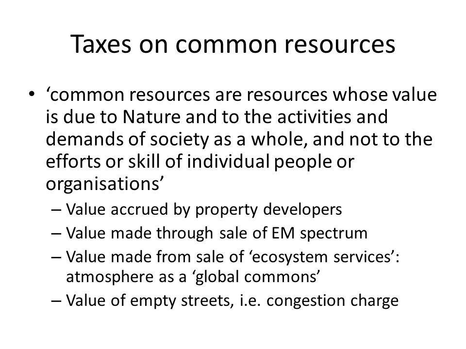 Taxes on common resources common resources are resources whose value is due to Nature and to the activities and demands of society as a whole, and not to the efforts or skill of individual people or organisations – Value accrued by property developers – Value made through sale of EM spectrum – Value made from sale of ecosystem services: atmosphere as a global commons – Value of empty streets, i.e.