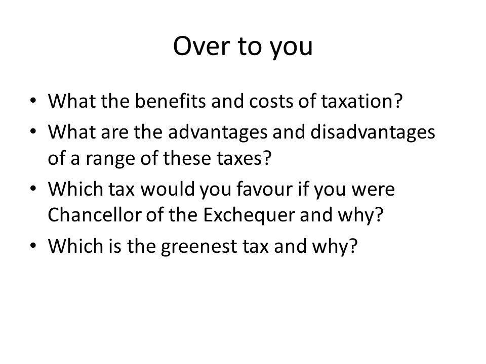 Over to you What the benefits and costs of taxation.