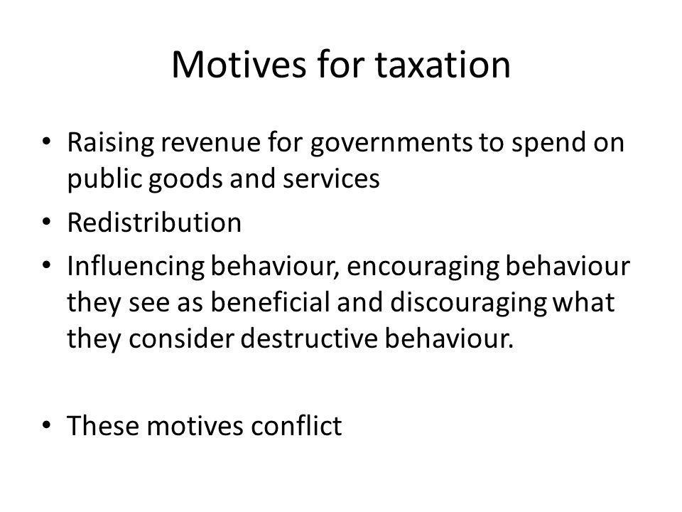 Motives for taxation Raising revenue for governments to spend on public goods and services Redistribution Influencing behaviour, encouraging behaviour they see as beneficial and discouraging what they consider destructive behaviour.