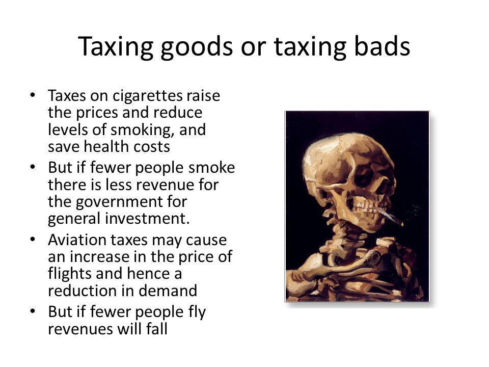 Taxing goods or taxing bads Taxes on cigarettes raise the prices and reduce levels of smoking, and save health costs But if fewer people smoke there is less revenue for the government for general investment.