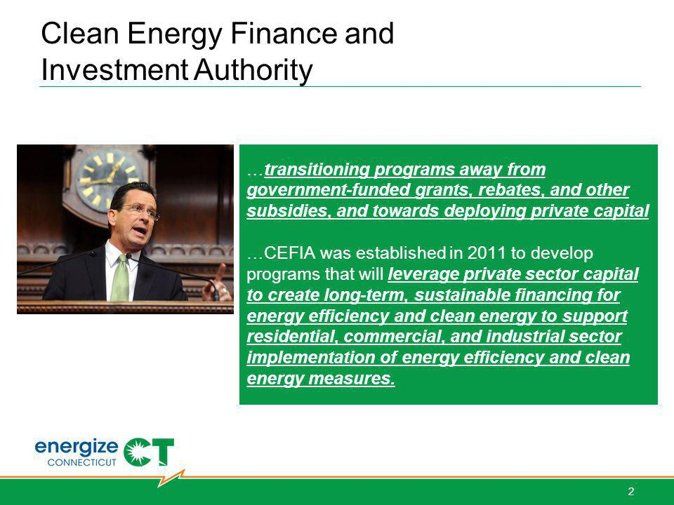 …transitioning programs away from government-funded grants, rebates, and other subsidies, and towards deploying private capital …CEFIA was established in 2011 to develop programs that will leverage private sector capital to create long-term, sustainable financing for energy efficiency and clean energy to support residential, commercial, and industrial sector implementation of energy efficiency and clean energy measures.