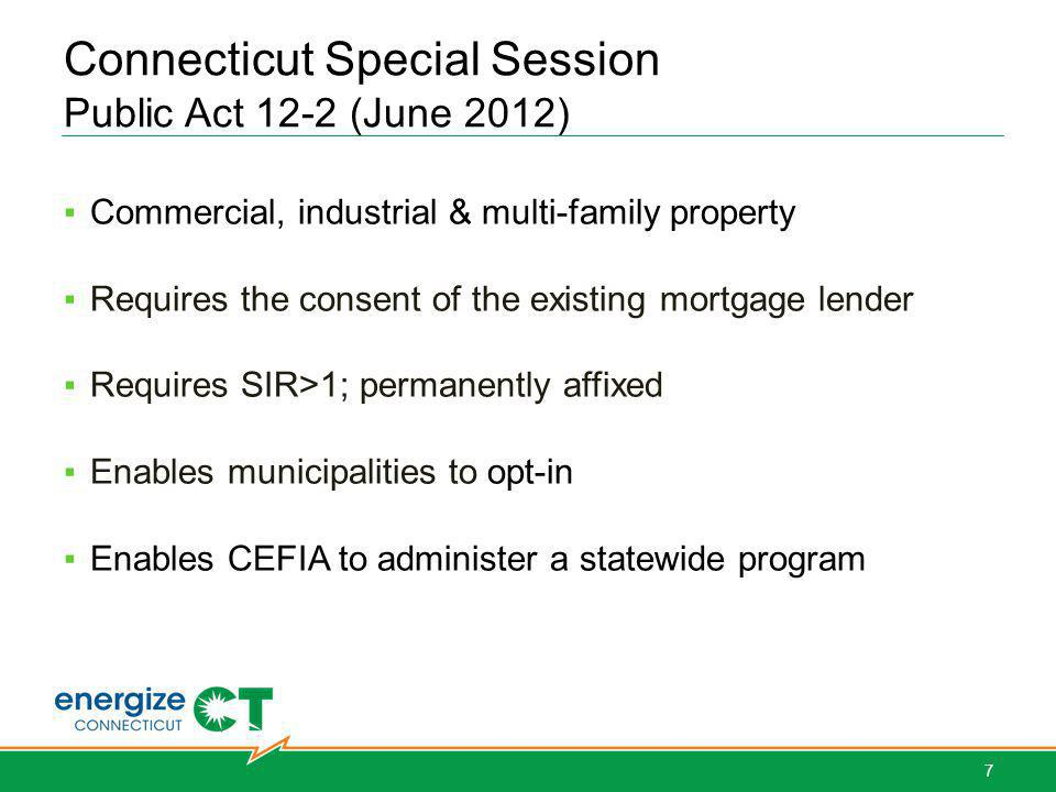 Connecticut Special Session Public Act 12-2 (June 2012) Commercial, industrial & multi-family property Requires the consent of the existing mortgage lender Requires SIR>1; permanently affixed Enables municipalities to opt-in Enables CEFIA to administer a statewide program 7