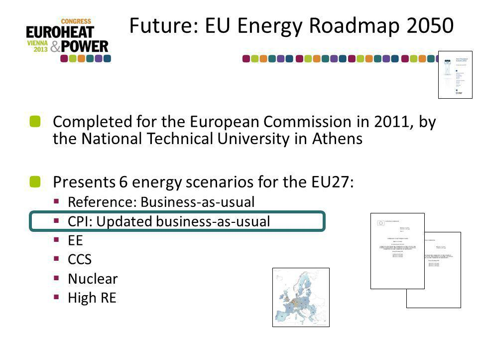 Future: EU Energy Roadmap 2050 Completed for the European Commission in 2011, by the National Technical University in Athens Presents 6 energy scenarios for the EU27: Reference: Business-as-usual CPI: Updated business-as-usual EE CCS Nuclear High RE