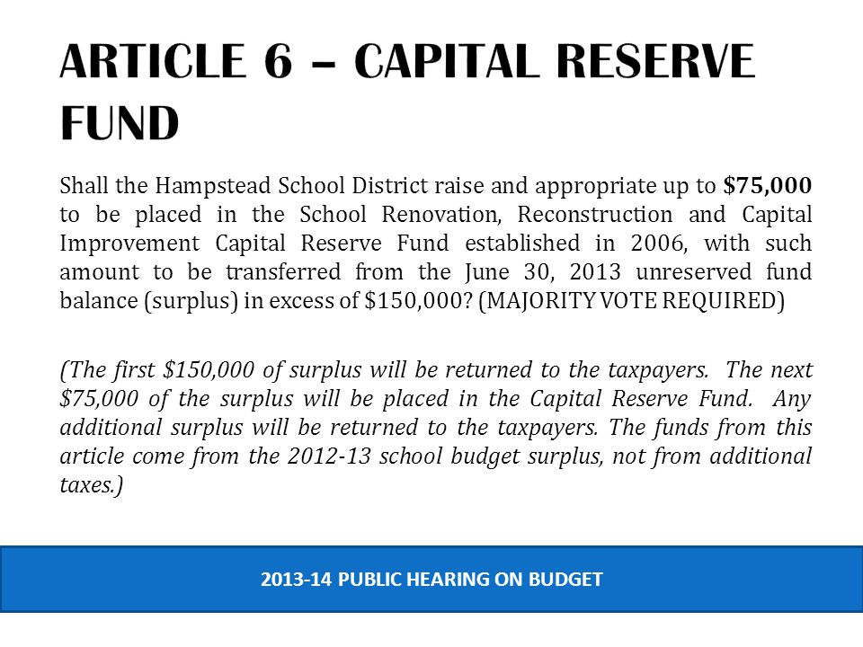 Shall the Hampstead School District raise and appropriate up to $75,000 to be placed in the School Renovation, Reconstruction and Capital Improvement Capital Reserve Fund established in 2006, with such amount to be transferred from the June 30, 2013 unreserved fund balance (surplus) in excess of $150,000.