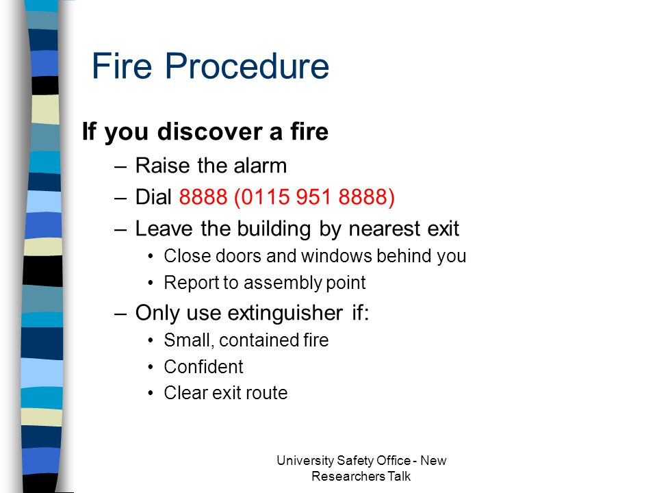 Fire Safety – What you should know Evacuation Procedure Call point location Escape route(s) Assembly point University Safety Office - New Researchers Talk