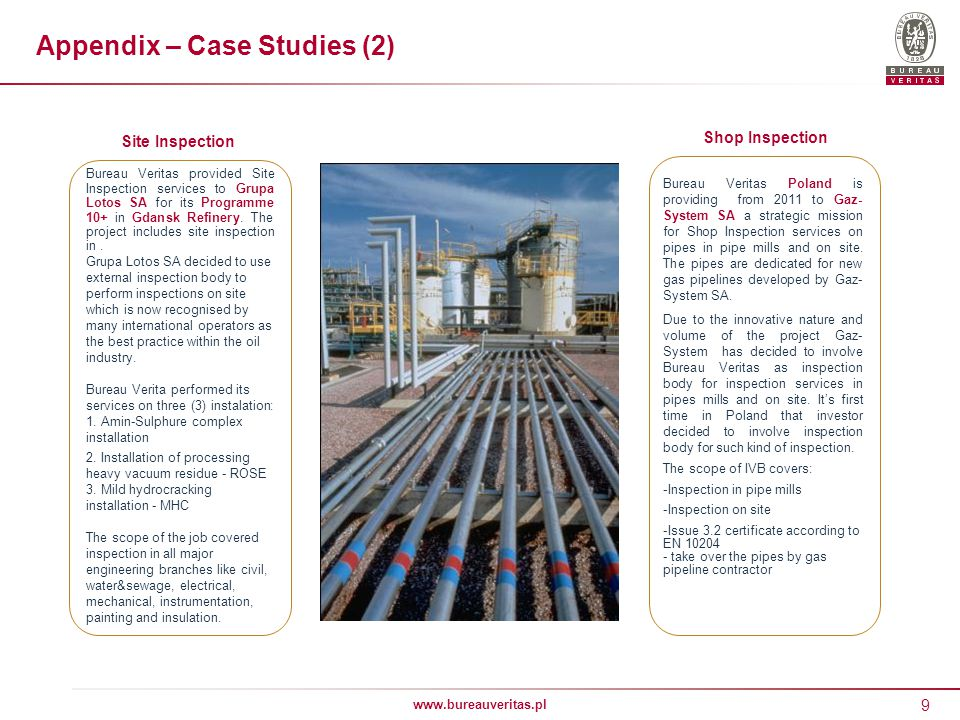 9 www.bureauveritas.pl Appendix – Case Studies (2) Bureau Veritas provided Site Inspection services to Grupa Lotos SA for its Programme 10+ in Gdansk Refinery.