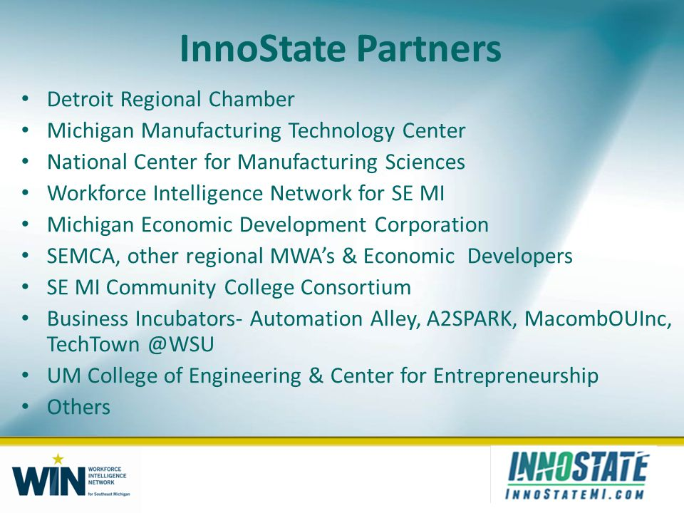 InnoState Partners Detroit Regional Chamber Michigan Manufacturing Technology Center National Center for Manufacturing Sciences Workforce Intelligence Network for SE MI Michigan Economic Development Corporation SEMCA, other regional MWAs & Economic Developers SE MI Community College Consortium Business Incubators- Automation Alley, A2SPARK, MacombOUInc, TechTown @WSU UM College of Engineering & Center for Entrepreneurship Others