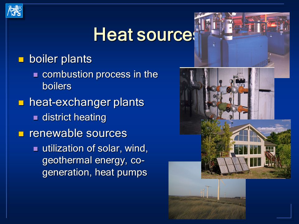 Heat sources boiler plants boiler plants combustion process in the boilers combustion process in the boilers heat-exchanger plants heat-exchanger plants district heating district heating renewable sources renewable sources utilization of solar, wind, geothermal energy, co- generation, heat pumps utilization of solar, wind, geothermal energy, co- generation, heat pumps