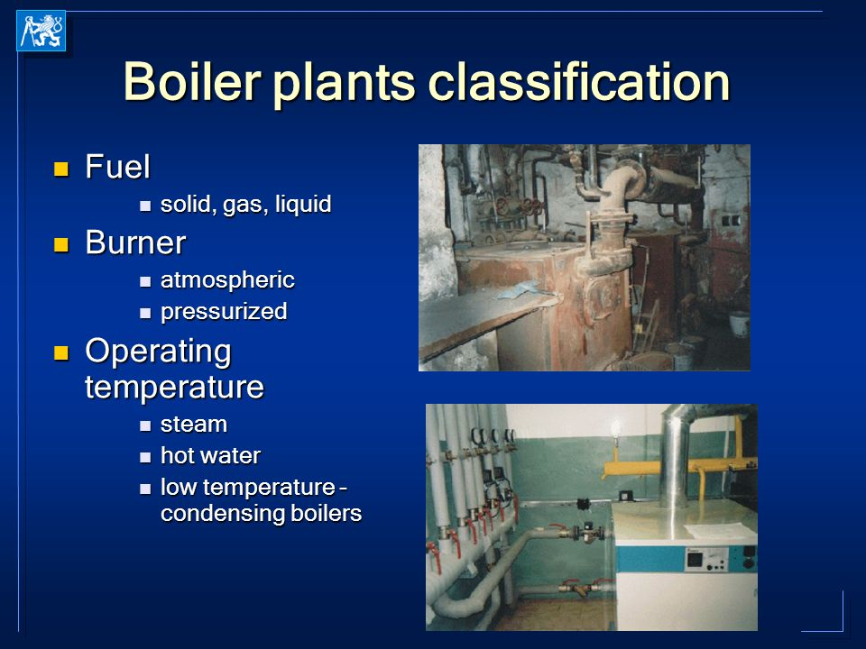 Boiler plants classification Fuel Fuel solid, gas, liquid solid, gas, liquid Burner Burner atmospheric atmospheric pressurized pressurized Operating temperature Operating temperature steam steam hot water hot water low temperature - condensing boilers low temperature - condensing boilers