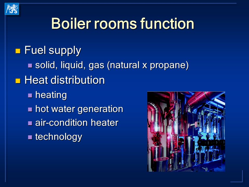 Boiler rooms function Fuel supply Fuel supply solid, liquid, gas (natural x propane) solid, liquid, gas (natural x propane) Heat distribution Heat distribution heating heating hot water generation hot water generation air-condition heater air-condition heater technology technology