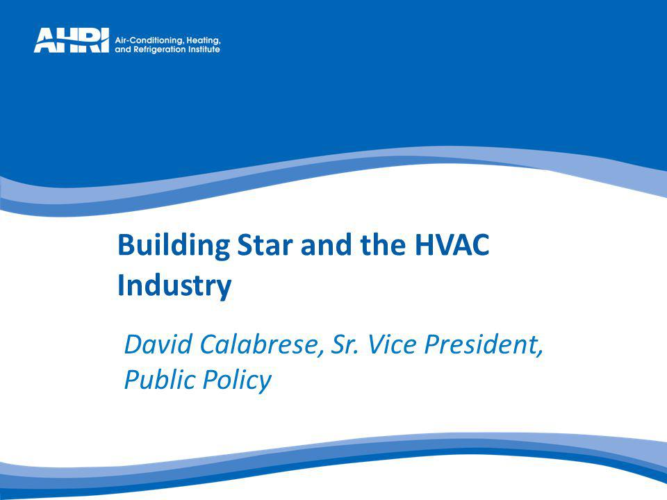 Building Star and the HVAC Industry David Calabrese, Sr. Vice President, Public Policy