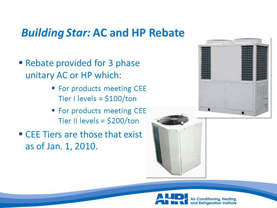 Building Star: AC and HP Rebate Rebate provided for 3 phase unitary AC or HP which: For products meeting CEE Tier I levels = $100/ton For products meeting CEE Tier II levels = $200/ton CEE Tiers are those that exist as of Jan.