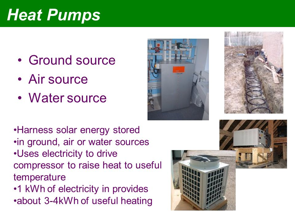 Heat Pumps Ground source Air source Water source Harness solar energy stored in ground, air or water sources Uses electricity to drive compressor to raise heat to useful temperature 1 kWh of electricity in provides about 3-4kWh of useful heating